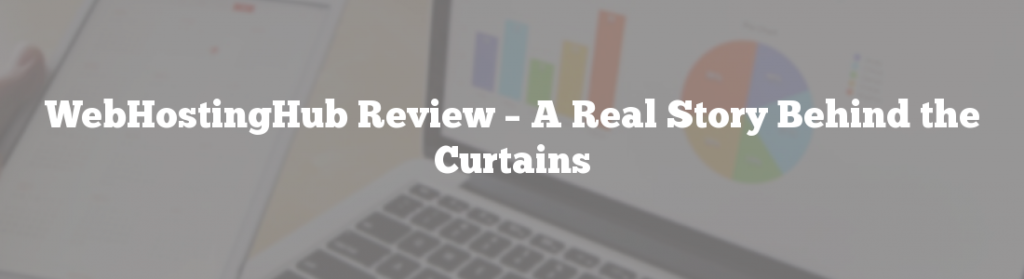 WebHostingHub Review – A Real Story Behind the Curtains